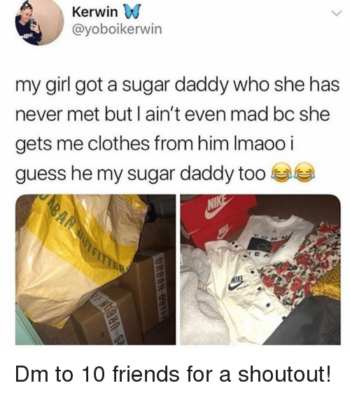 Clothes, Friends, and Memes: Kerwin VJ  @yoboikerwin  my girl got a sugar daddy who she has  never met but l ain't even mad bc she  gets me clothes from him Imaoo i  guess he my sugar daddy too  RAM Dm to 10 friends for a shoutout!