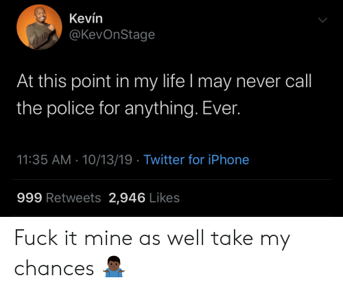 at-this-point: Kevín  @KevOnStage  At this point in my life I may never call  the police for anything. Ever.  11:35 AM 10/13/19 Twitter for iPhone  999 Retweets 2,946 Likes Fuck it mine as well take my chances 🤷🏿‍♂️