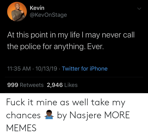 at-this-point: Kevín  @KevOnStage  At this point in my life I may never call  the police for anything. Ever.  11:35 AM 10/13/19 Twitter for iPhone  999 Retweets 2,946 Likes Fuck it mine as well take my chances 🤷🏿‍♂️ by Nasjere MORE MEMES