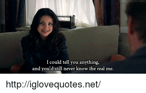 Http, The Real, and Never: KEVERYTHING  I could tell you anything,  and voud still never know the real me. http://iglovequotes.net/