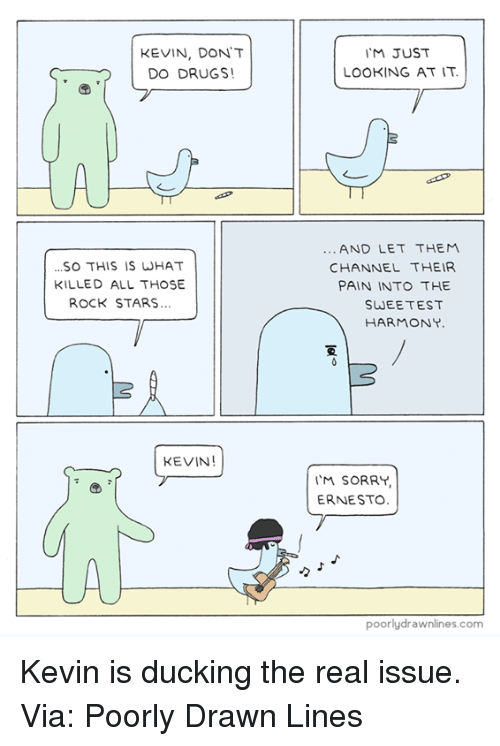 Drugs, Memes, and Duck: KEVIN, DONT  DO DRUGS!  SO THIS IS WHAT  KILLED ALL THOSE  ROCK STARS...  KEVIN  JUST  LOOKING AT IT.  AND LET THEM  CHANNEL THEIR  PAIN INTO THE  SWEETEST  HARMONY.  I'M SORRY,  ERNESTO.  poorly drawn ines.com Kevin is ducking the real issue.  Via: Poorly Drawn Lines