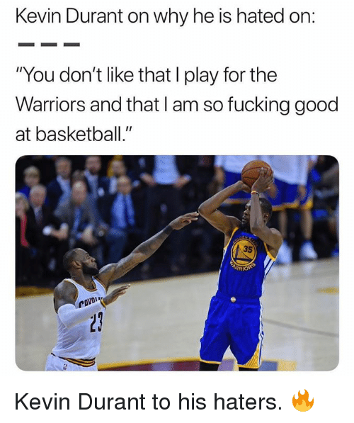 "Basketball, Fucking, and Kevin Durant: Kevin Durant on why he is hated on  ""You don't like that I play for the  Warriors and that I am so fucking good  at basketball.""  35  RI Kevin Durant to his haters. 🔥"
