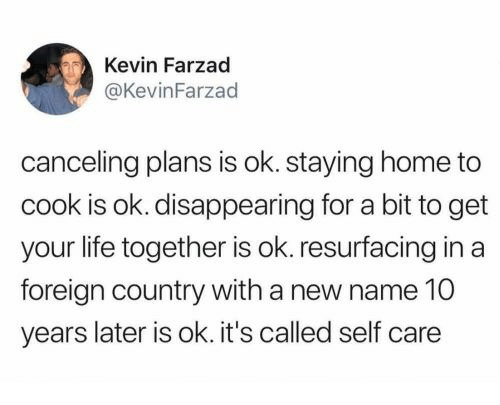 Life, Home, and 10 Years: Kevin Farzad  @KevinFarzad  canceling plans is ok. staying home to  cook is ok. disappearing for a bit to get  your life together is ok. resurfacing in a  foreign country with a new name 10  years later is ok. it's called self care