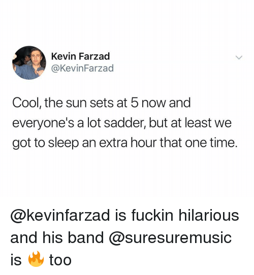 Cool, Time, and Dank Memes: Kevin Farzad  @KevinFarzad  Cool, the sun sets at 5 now and  everyone's a lot sadder, but at least we  got to sleep an extra hour that one time. @kevinfarzad is fuckin hilarious and his band @suresuremusic is 🔥 too