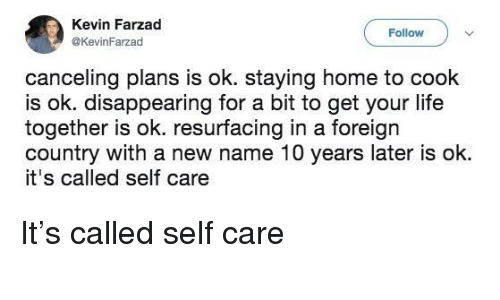 Life, Home, and 10 Years: Kevin Farzad  @KevinFarzad  Follow  canceling plans is ok. staying home to cook  is ok. disappearing for a bit to get your life  together is ok. resurfacing in a foreign  country with a new name 10 years later is ok.  it's called self care It's called self care