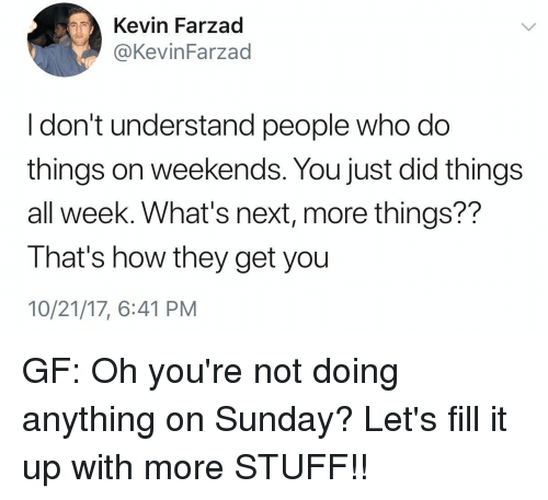 Funny, Stuff, and Sunday: Kevin Farzad  @KevinFarzad  I don't understand people who do  things on weekends. You just did things  all week. What's next, more things??  That's how they get you  10/21/17, 6:41 PM
