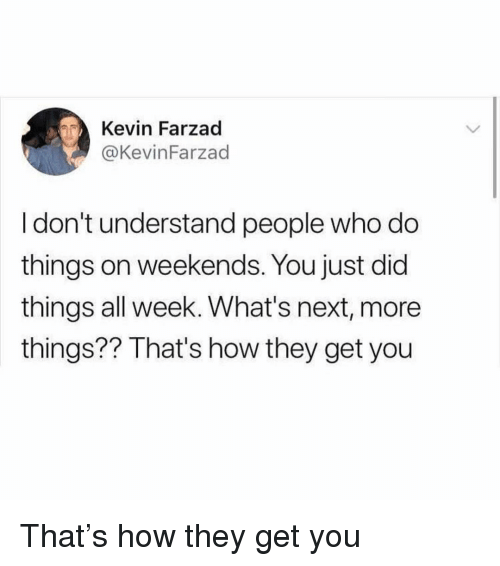 Girl Memes, How, and Next: Kevin Farzad  @KevinFarzad  I don't understand people who do  things on weekends. You just did  things all week. What's next, more  things?? That's how they get you That's how they get you