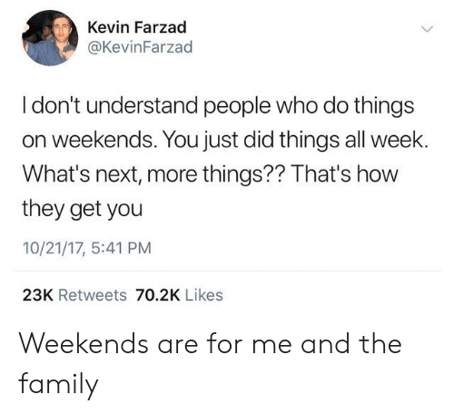 Family, How, and Next: Kevin Farzad  @KevinFarzad  I don't understand people who do things  on weekends. You just did things all week.  What's next, more things?? That's how  they get you  10/21/17, 5:41 PM  23K Retweets 70.2K Likes Weekends are for me and the family