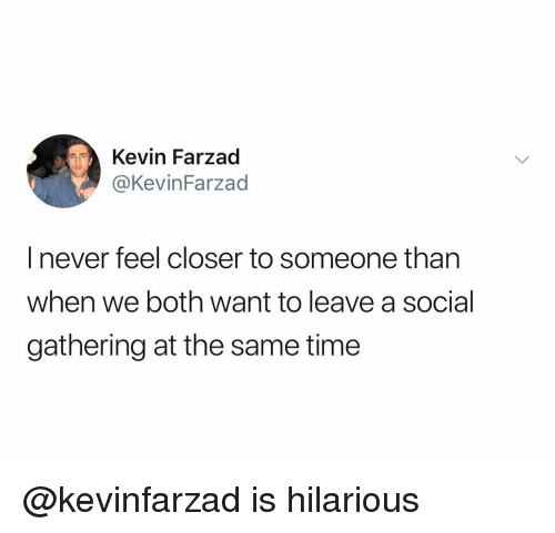 Time, Dank Memes, and Hilarious: Kevin Farzad  @KevinFarzad  I never feel closer to someone than  when we both want to leave a social  gathering at the same time @kevinfarzad is hilarious