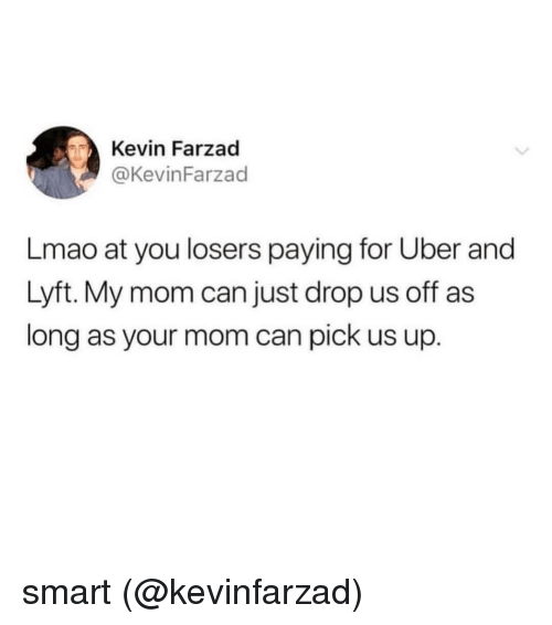 Lmao, Uber, and Dank Memes: Kevin Farzad  @KevinFarzad  Lmao at you losers paying for Uber and  Lyft. My mom can just drop us off as  long as your mom can pick us up. smart (@kevinfarzad)
