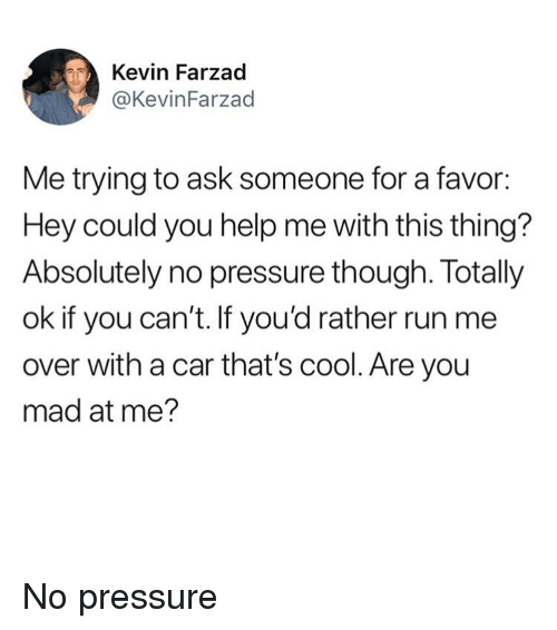 Funny, Pressure, and Run: Kevin Farzad  @KevinFarzad  Me trying to ask someone for a favor:  Hey could you help me with this thing?  Absolutely no pressure though. Totally  ok if you can't. If you'd rather run me  over with a car that's cool. Are you  mad at me? No pressure