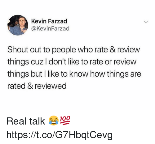 How, Who, and Shout: Kevin Farzad  @KevinFarzad  Shout out to people who rate & review  things cuz I don't like to rate or review  things but l like to know how things are  rated & reviewed Real talk 😂💯 https://t.co/G7HbqtCevg