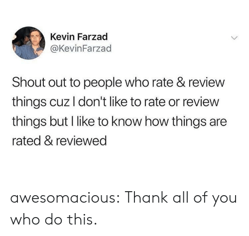 Tumblr, Blog, and How: Kevin Farzad  @KevinFarzad  Shout out to people who rate & review  things cuz I don't like to rate or review  things but I like to know how things are  rated & reviewed awesomacious:  Thank all of you who do this.