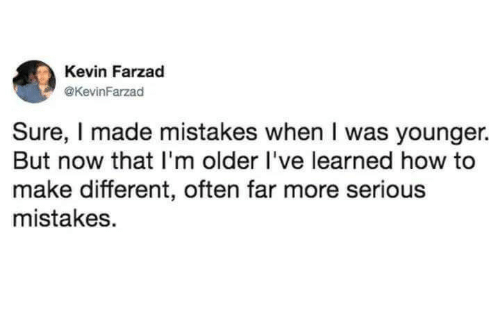 How To, Mistakes, and How: Kevin Farzad  @KevinFarzad  Sure, I made mistakes when I was younger.  But now that I'm older l've learned how to  make different, often far more serious  mistakes.