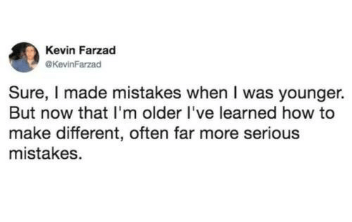 How To, Mistakes, and How: Kevin Farzad  @KevinFarzad  Sure, I made mistakes when I was younger.  But now that I'm older l've learned how to  make different, often far more serious  mistakes