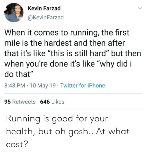 "Iphone, Twitter, and Good: Kevin Farzad  @KevinFarzad  When it comes to running, the first  mile is the hardest and then after  that it's like ""this is still hard"" but then  when voure done it's likewhv did i  do that""  8:43 PM 10 May 19 Twitter for iPhone  95 Retweets 646 Likes Running is good for your health, but oh gosh.. At what cost?"