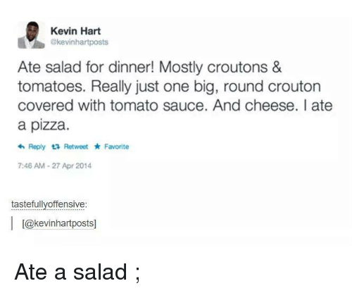 Kevin Hart, Pizza, and Covers: Kevin Hart  akevinhartposts  Ate salad for dinner! Mostly croutons &  tomatoes. Really just one big, round crouton  covered with tomato sauce. And cheese. ate  a pizza.  Reply ta Retweet Favorite  7:46 AM-27 Apr 2014  tastefully offensive  l L@kevinhartpostsl Ate a salad ;