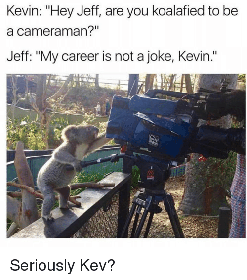 "Memes, My Career, and 🤖: Kevin: ""Hey Jeff, are you koalafied to be  a cameraman?""  Jeff: ""My career is not a joke, Kevin."" Seriously Kev?"