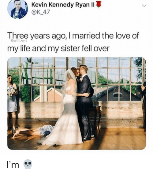Life, Love, and Memes: Kevin  Kennedy  Rvan  Il*  @K 47  Three years ago, Imarried the love of  my life and my sister fell over  @will ent I'm 💀