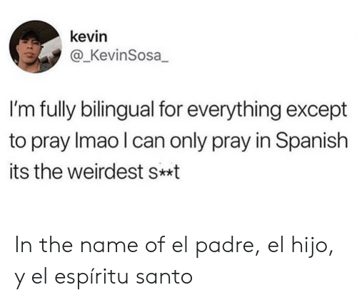 Spanish, Can, and Name: kevin  @_KevinSosa  I'm fully bilingual for everything except  to pray Imao I can only pray in Spanish  its the weirdest s*t In the name of el padre, el hijo, y el espíritu santo