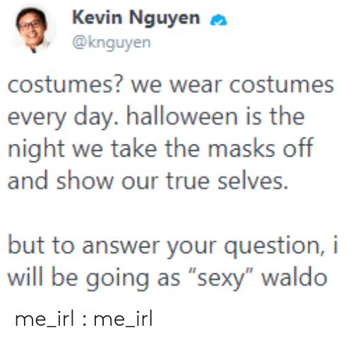 "Costumes: Kevin Nguyen  @knguyen  costumes? we wear costumes  every day. halloween is the  night we take the masks off  and show our true selves.  but to answer your question, i  will be going as ""sexy"" waldo me_irl : me_irl"