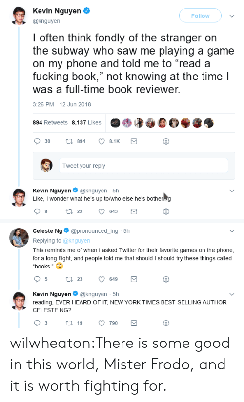 "Books, Fucking, and New York: Kevin Nguyen  @knguyen  Follow  I often think fondly of the stranger orn  the subway who saw me playing a game  on my phone and told me to ""read a  fucking book,"" not knowing at the time l  was a full-time book reviewer.  3:26 PM - 12 Jun 2018  894 Retweets 8,137 Likes  0  Tweet your reply  Kevin Nguyen@knguyen 5h  Like, I wonder what he's up to/who else he's botherng  0  Celeste Ng@pronounced_ing 5h  Replying to @knguyen  This reminds me of when I asked Twitter for their favorite games on the phone  for a long flight, and people told me that should I should try these things called  ""books.""  0  Kevin Nguyen@knguyen 5h  reading, EVER HEARD OF IT, NEW YORK TIMES BEST-SELLING AUTHOR  CELESTE NG?  0 wilwheaton:There is some good in this world, Mister Frodo, and it is worth fighting for."