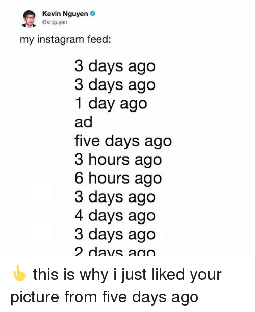 Instagram, Relatable, and Day: Kevin Nguyen  @knguyen  my instagram feed:  3 days ago  3 days ago  1 day ago  ad  five days ago  3 hours ago  6 hours ago  3 days ago  4 days ago  3 days ago 👆 this is why i just liked your picture from five days ago