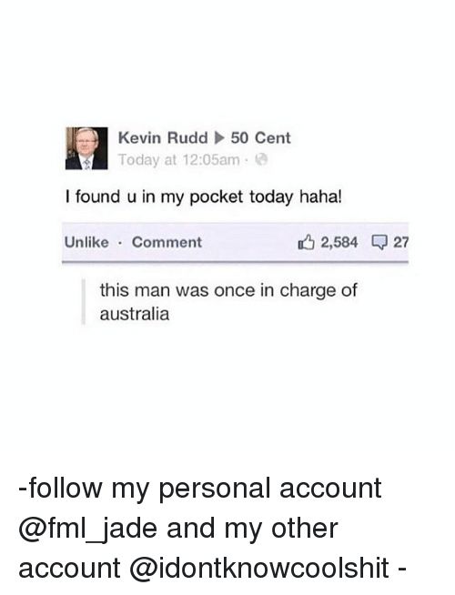 Commentators: Kevin Rudd  To  50 Cent  day at 12:05am .  l found u in my pocket today haha!  Unlike Comment  , 2,584 27  this man was once in charge of  australia -follow my personal account @fml_jade and my other account @idontknowcoolshit -