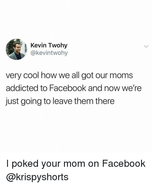 Facebook, Ironic, and Moms: Kevin Twohy  @kevintwohy  very cool how we all got our moms  addicted to Facebook and now we're  just going to leave them there I poked your mom on Facebook @krispyshorts