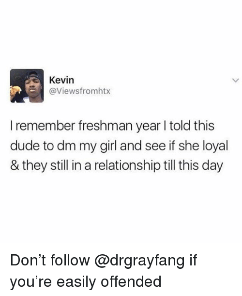Dude, Memes, and Girl: Kevin  @Viewsfromhtx  I remember freshman year I told this  dude to dm my girl and see if she loyal  & they still in a relationship till this day Don't follow @drgrayfang if you're easily offended