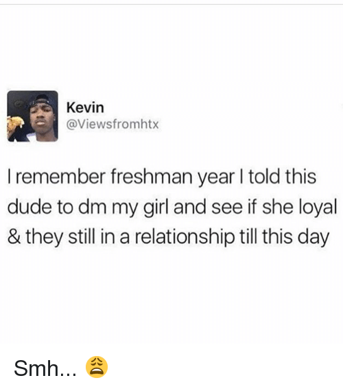 Dude, Memes, and Smh: Kevin  @Viewsfromhtx  I remember freshman year I told this  dude to dm my girl and see if she loyal  & they still in a relationship till this day Smh... 😩
