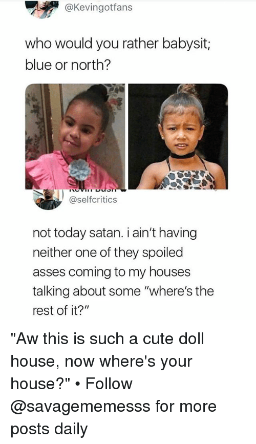"Cute, Memes, and Would You Rather: @Kevingotfans  who would you rather babysit;  blue or north?  @selfcritics  not today satan. i ain't having  neither one of they spoiled  asses coming to my houses  talking about some ""where's the  rest of it?"" ""Aw this is such a cute doll house, now where's your house?"" • Follow @savagememesss for more posts daily"