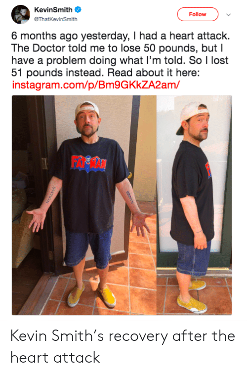 Doctor, Instagram, and Lost: KevinSmith  Follow  @ThatKevinSmith  6 months ago yesterday, I had a heart attack.  The Doctor told me to lose 50 pounds, but I  have a problem doing what I'm told. So I lost  51 pounds instead. Read about it here:  instagram.com/p/Bm9GKkZA2am/ Kevin Smith's recovery after the heart attack