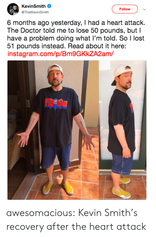 recovery: KevinSmith  Follow  @ThatKevinSmith  6 months ago yesterday, I had a heart attack.  The Doctor told me to lose 50 pounds, but I  have a problem doing what I'm told. So I lost  51 pounds instead. Read about it here:  instagram.com/p/Bm9GKkZA2am/ awesomacious:  Kevin Smith's recovery after the heart attack