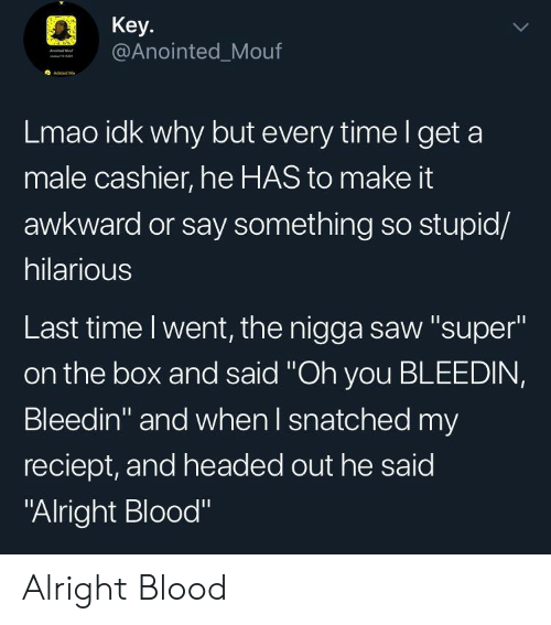 "Lmao, Saw, and Awkward: Key  @Anointed_Mouf  O Added M  Lmao idk why but every timel get a  male cashier, he HAS to make it  awkward or say something so stupid/  hilarious  Last time l went, the nigga saw ""super""  on the box and said ""Oh you BLEEDIN,  Bleedin"" and when l snatched my  reciept, and headed out he said  ""Alright Blood"" Alright Blood"