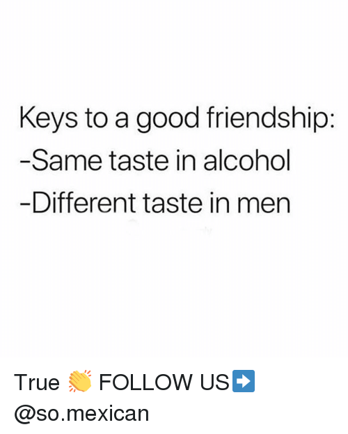 Memes, True, and Alcohol: Keys to a good friendship:  Same taste in alcohol  Different taste in men True 👏 FOLLOW US➡️ @so.mexican