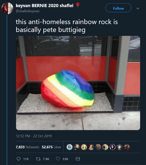 Bernie 2020: keyvan BERNIE 2020 shafiei  @shafieikeyvan  Follow  this anti-homeless rainbow rock is  basically pete buttigieg  12:12 PM 22 Oct 2019  7,833 Retweets 52,675 Likes  L7.8K  119  53K