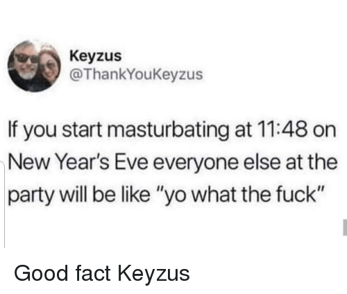 "Be Like, Party, and Yo: Keyzus  @ThankYoukeyzus  If you start masturbating at 11:48 on  New Year's Eve everyone else at the  party will be like ""yo what the fuck"" Good fact Keyzus"