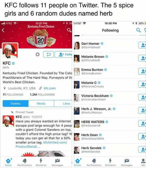 colo: KFC follows 11 people on Twitter. The 5 spice  girls and 6 random dudes named herb  ..ll AT&T令.  l AT&T令  * 38%  10:01 PM  Kentucky Fried Chicken  10:00 PM  Following  20  Geri Horner  @GeriHalliwell  ILL UP  Melanie Brown  @OfficialMelB  KFC  @kf  Emma Bunton  Kentucky Fried Chicken. Founded by The Colo·h @EmmaBurton  Practitioners of The Hard Way. Purveyors of th  World's Best Chicken.  Melanie C。  @MelanieCmusic  유 Louisville. KY,USA  θ kfc.com  11 FOLLOWING  1.2M FOLLOWERS  Victoria Beckham  @victoriabeckham  Tweets  Media  Likes  Herb J. Wesson, Jr.  @HerbJWesson  Pinned Tweet  KFC @kfc-11/27/17  Have you always wanted an internet  escape pod large enough for 4 peop@herbwaters6  with a giant Colonel Sanders on top,  couldn't afford the high price tag? w Herb Dean  today you can get all that for a 50%. Es @HerbDeanMMA  smaller price tag. kfclimited.com/  ProductDetail...  HERB WATERS  Herb Sendek  @HerbSendek  Home Notifications MomentsMessages  Home Notifications Moments Messages Me