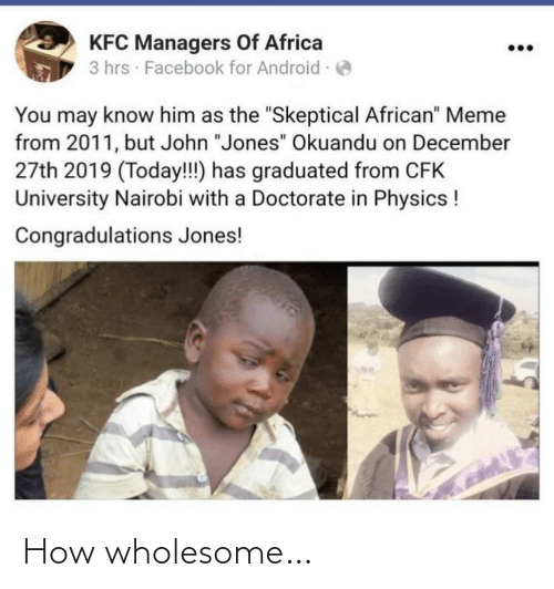 "jones: KFC Managers Of Africa  3 hrs · Facebook for Android -  You may know him as the ""Skeptical African"" Meme  from 2011, but John ""Jones"" Okuandu on December  27th 2019 (Today!!) has graduated from CFK  University Nairobi with a Doctorate in Physics !  Congradulations Jones! How wholesome…"