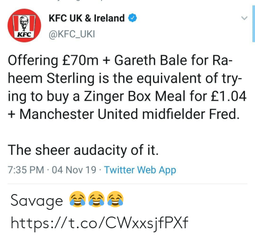 Gareth Bale, Kfc, and Savage: KFC UK & Ireland  @KFC_UKI  КFC  Offering £70m Gareth Bale for Ra-  heem Sterling is the equivalent of try-  ing to buy a Zinger Box Meal for £1.04  Manchester United midfielder Fred  The sheer audacity of it.  7:35 PM 04 Nov 19 Twitter Web App Savage 😂😂😂 https://t.co/CWxxsjfPXf
