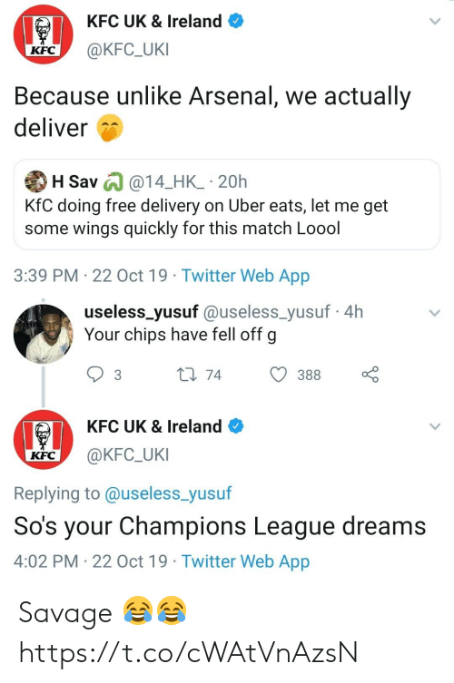 deliver: KFC UK & Ireland  @KFC_UKI  KFC  Because unlike Arsenal, we actually  deliver  H Sav @14_HK_ 20h  KfC doing free delivery on Uber eats, let me get  some wings quickly for this match Loool  3:39 PM 22 Oct 19 Twitter Web App   useless_yusuf @useless_yusuf4h  Your chips have fell off g  L1 74  388  3  KFC UK & Ireland  @KFC_UKI  KFC  Replying to @useless_yusuf  So's your Champions League dreams  4:02 PM 22 Oct 19 Twitter Web App Savage 😂😂 https://t.co/cWAtVnAzsN