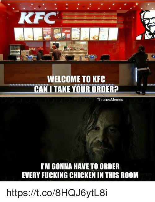Fucking, Kfc, and Memes: KFC  WELCOME TO KFC  CAN  TAKE YOUR ORDER  Thrones Memes  I'M GONNA HAVE TO ORDER  EVERY FUCKING CHICKEN IN THIS ROOM https://t.co/8HQJ6ytL8i