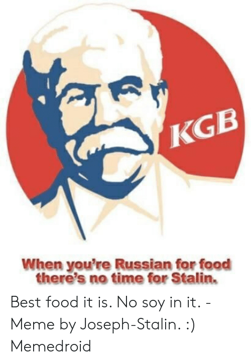 Joseph Stalin Meme: KGB  When you're Russian for food  there's no time for Stalin. Best food it is. No soy in it. - Meme by Joseph-Stalin. :) Memedroid