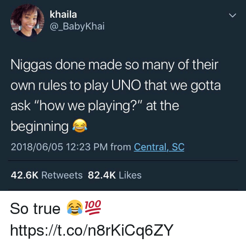 """True, Uno, and How: khaila  @_BabyKhai  Niggas done made so many of their  own rules to play UNO that we gotta  ask """"how we playing?"""" at the  beginning  2018/06/05 12:23 PM from Central, SC  42.6K Retweets 82.4K Likes So true 😂💯 https://t.co/n8rKiCq6ZY"""