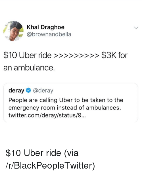 Blackpeopletwitter, Taken, and Twitter: Khal Draghoe  @brownandbella  an ambulance.  deray@deray  People are calling Uber to be taken to the  emergency room instead of ambulances.  twitter.com/deray/status/9.. $10 Uber ride (via /r/BlackPeopleTwitter)