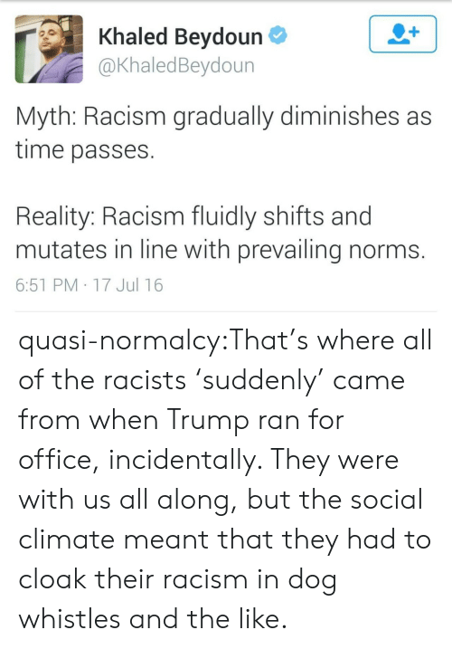 Khaled: Khaled Beydoun  @KhaledBeydoun  Myth: Racism gradually diminishes as  time passes  Reality: Racism fluidly shifts and  mutates in line with prevailing norms.  6:51 PM 17 Jul 16 quasi-normalcy:That's where all of the racists 'suddenly' came from when Trump ran for office, incidentally. They were with us all along, but the social climate meant that they had to cloak their racism in dog whistles and the like.