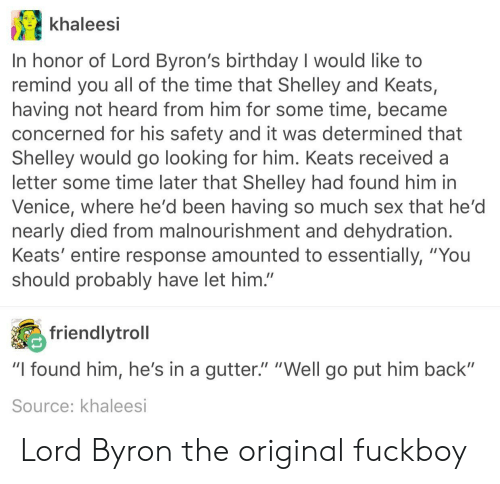 "Birthday, Fuckboy, and Sex: khaleesi  In honor of Lord Byron's birthday I would like to  remind you all of the time that Shelley and Keats,  having not heard from him for some time, became  concerned for his safety and it was determined that  Shelley would go looking for him. Keats received a  letter some time later that Shelley had found him in  Venice, where he'd been having so much sex that he'd  nearly died from malnourishment and dehydration  Keats' entire response amounted to essentially, ""You  should probably have let him.""  friendlytroll  ""I found him, he's in a gutter."" ""Well go put him back""  Source: khaleesi Lord Byron the original fuckboy"