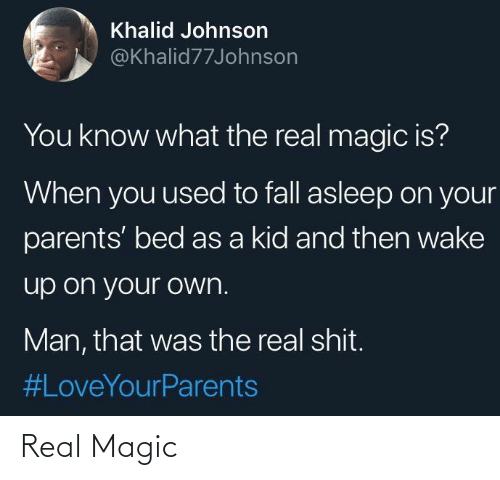 what the: Khalid Johnson  @Khalid77Johnson  You know what the real magic is?  When you used to fall asleep on your  parents' bed as a kid and then wake  up on your own.  Man, that was the real shit.  Real Magic