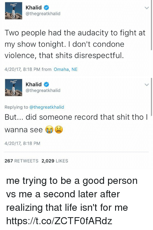 Condone: Khalid  @thegreatkhalid  Two people had the audacity to fight at  my show tonight. don't condone  violence, that shits disrespectful  4/20/17, 8:18 PM from Omaha, NE   Khalid  @thegreatkhalid  Replying to @thegreatkhalid  But... did someone record that shit tho I  wanna see  4/20/17, 8:18 PM  267  RETWEETS 2,029  LIKES me trying to be a good person vs me a second later after realizing that life isn't for me https://t.co/ZCTF0fARdz